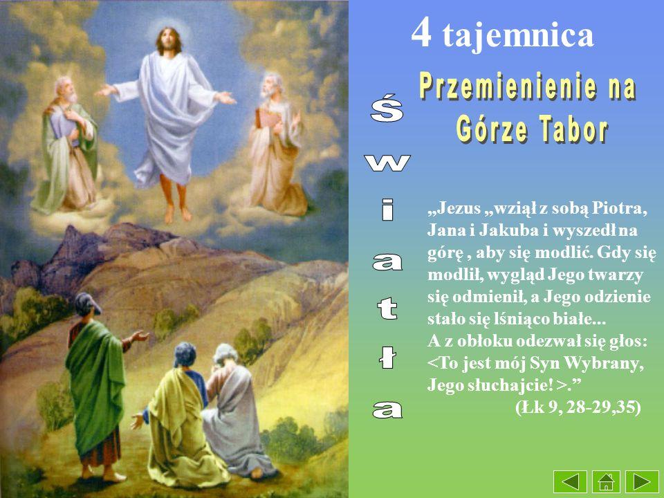 4 tajemnica Jezus wziął z sobą Piotra, Jana i Jakuba i wyszedł na górę, aby się modlić. Gdy się modlił, wygląd Jego twarzy się odmienił, a Jego odzien