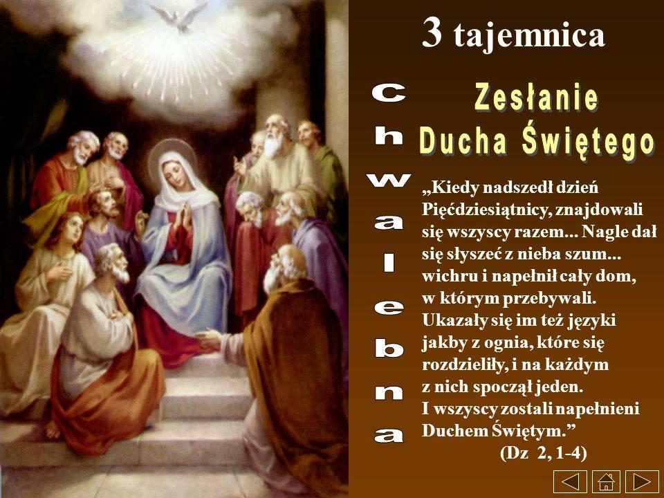 3 tajemnica Kiedy nadszedł dzień Pięćdziesiątnicy, znajdowali się wszyscy razem... Nagle dał się słyszeć z nieba szum... wichru i napełnił cały dom, w