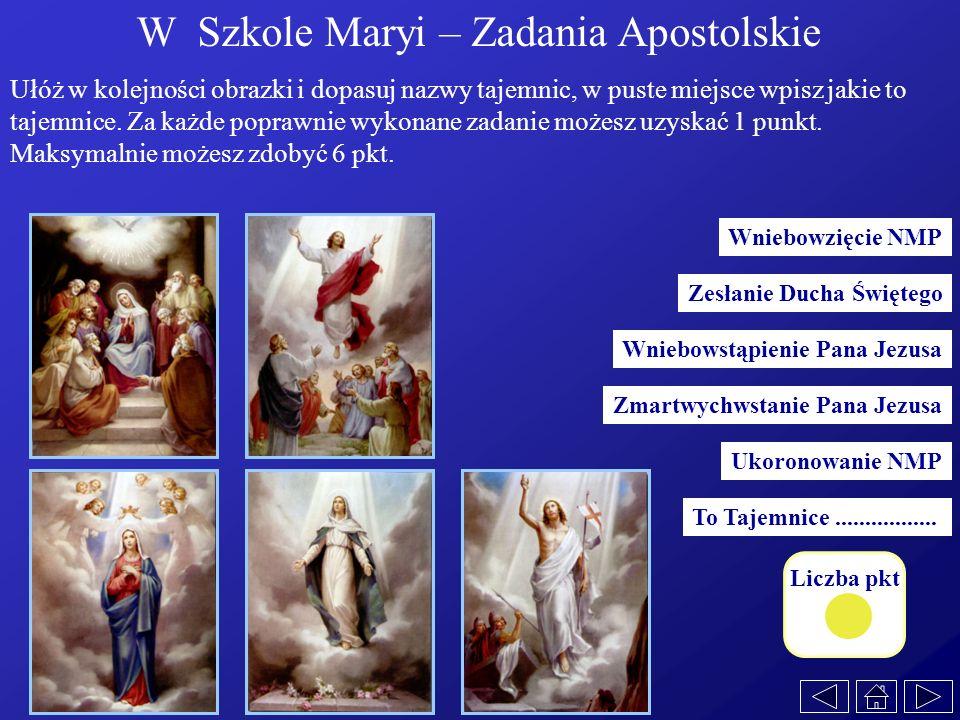 Liczba pkt W Szkole Maryi – Zadania Apostolskie Ułóż w kolejności obrazki i dopasuj nazwy tajemnic, w puste miejsce wpisz jakie to tajemnice. Za każde