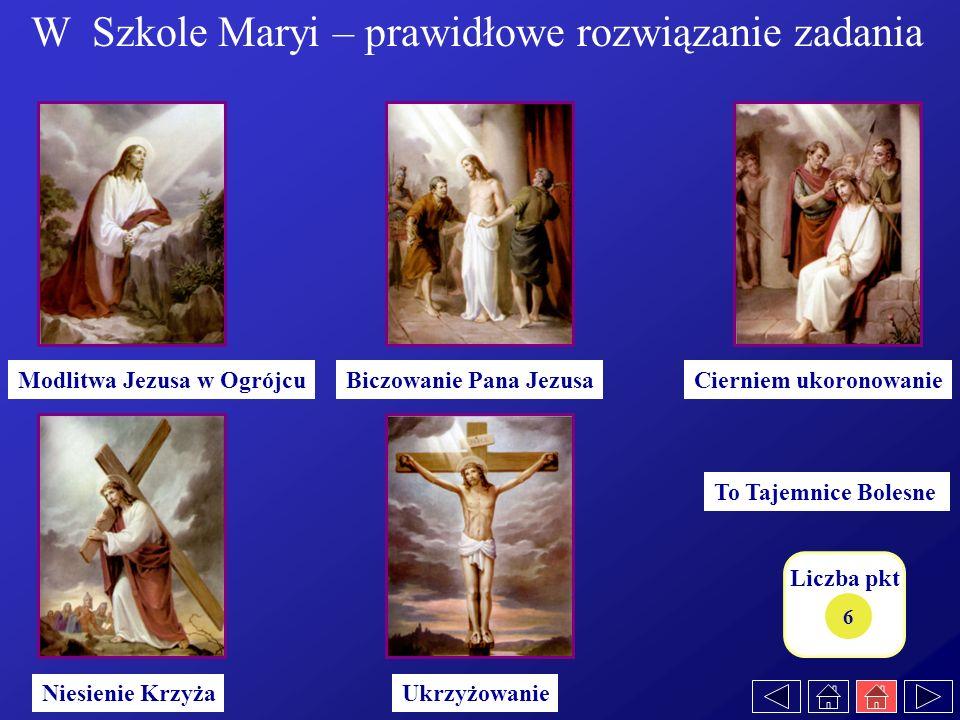 Liczba pkt 6 To Tajemnice Bolesne UkrzyżowanieNiesienie Krzyża Cierniem ukoronowanieBiczowanie Pana JezusaModlitwa Jezusa w Ogrójcu W Szkole Maryi – p