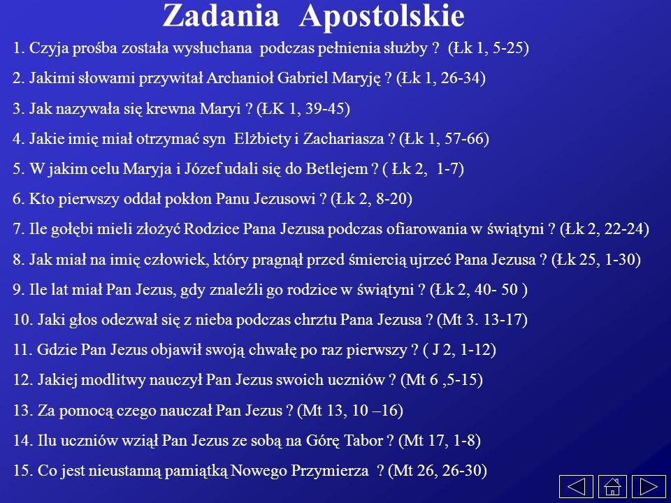 Zadania Apostolskie 1. Czyja prośba została wysłuchana podczas pełnienia służby ? (Łk 1, 5-25) 2. Jakimi słowami przywitał Archanioł Gabriel Maryję ?