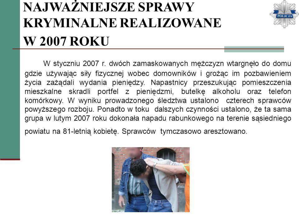 NAJWAŻNIEJSZE SPRAWY KRYMINALNE REALIZOWANE W 2007 ROKU W styczniu 2007 r. dwóch zamaskowanych mężczyzn wtargnęło do domu gdzie używając siły fizyczne