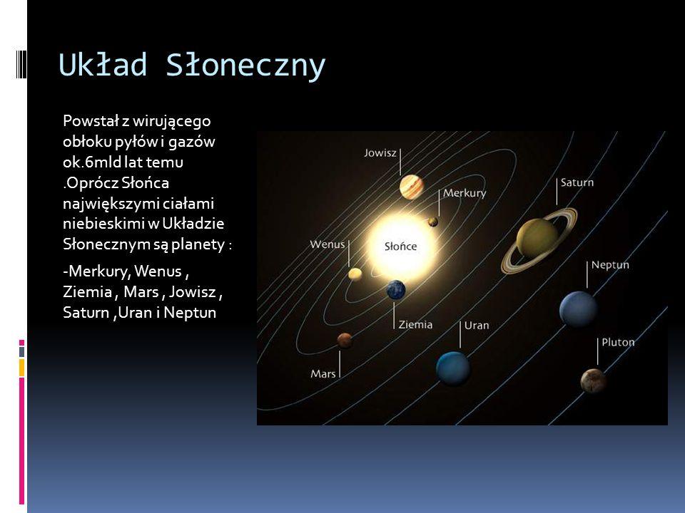 Układ Słoneczny Powstał z wirującego obłoku pyłów i gazów ok.6mld lat temu.Oprócz Słońca największymi ciałami niebieskimi w Układzie Słonecznym są planety : -Merkury, Wenus, Ziemia, Mars, Jowisz, Saturn,Uran i Neptun