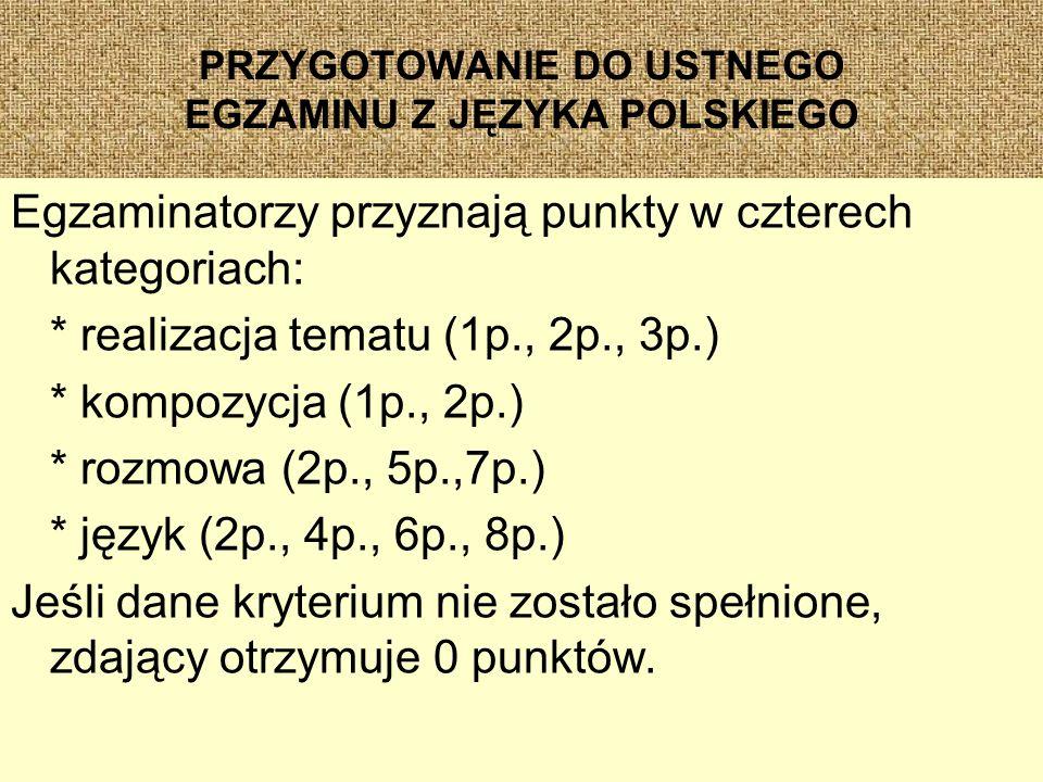 PRZYGOTOWANIE DO USTNEGO EGZAMINU Z JĘZYKA POLSKIEGO Egzaminatorzy przyznają punkty w czterech kategoriach: * realizacja tematu (1p., 2p., 3p.) * kompozycja (1p., 2p.) * rozmowa (2p., 5p.,7p.) * język (2p., 4p., 6p., 8p.) Jeśli dane kryterium nie zostało spełnione, zdający otrzymuje 0 punktów.
