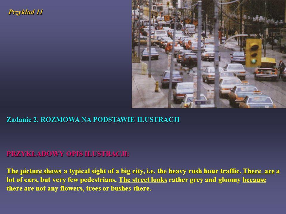 Przykład 11 Zadanie 2. ROZMOWA NA PODSTAWIE ILUSTRACJI PRZYKŁADOWY OPIS ILUSTRACJI: The picture shows a typical sight of a big city, i.e. the heavy ru