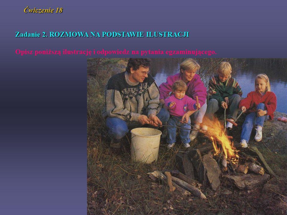 Ćwiczenie 18 Zadanie 2. ROZMOWA NA PODSTAWIE ILUSTRACJI Opisz poniższą ilustrację i odpowiedz na pytania egzaminującego.