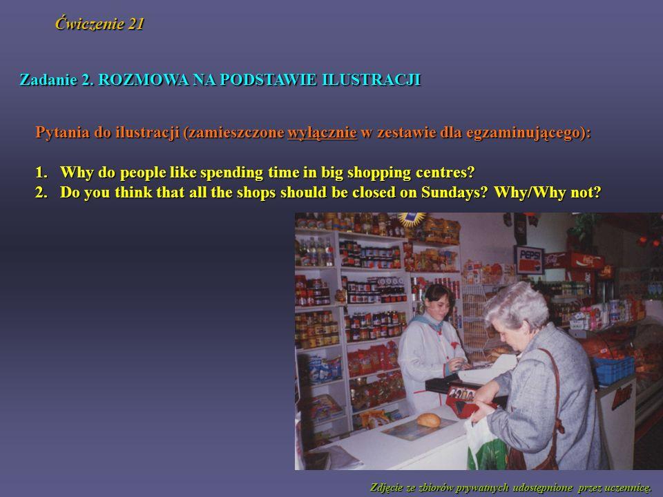 Zadanie 2. ROZMOWA NA PODSTAWIE ILUSTRACJI Pytania do ilustracji (zamieszczone wyłącznie w zestawie dla egzaminującego): 1.Why do people like spending