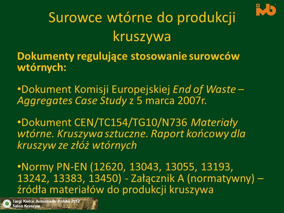 Targi Kielce Autostrada Polska 2012 Salon Kruszyw Dopuszczenie na rynek kruszyw z surowców wtórnych – wymagania W celu uregulowania sytuacji w zakresie substancji niebezpiecznych w CEN podjęto działania dotyczące: – Klasyfikacji kruszyw sztucznych i z recyklingu w zależności od rodzaju surowca stosowanego do ich produkcji (prace w ramach CEN/TC 154 Kruszywa); – Opracowania metod badań zanieczyszczeń i kryteriów ich oceny (CEN/TC 351)