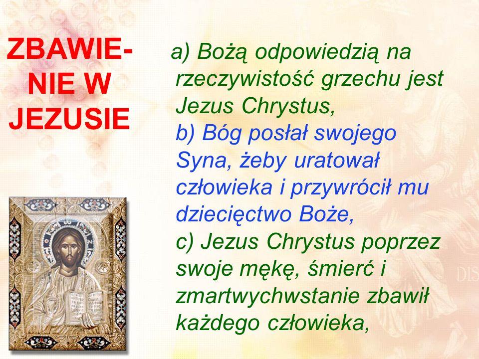 ZBAWIE- NIE W JEZUSIE a) Bożą odpowiedzią na rzeczywistość grzechu jest Jezus Chrystus, b) Bóg posłał swojego Syna, żeby uratował człowieka i przywrócił mu dziecięctwo Boże, c) Jezus Chrystus poprzez swoje mękę, śmierć i zmartwychwstanie zbawił każdego człowieka,