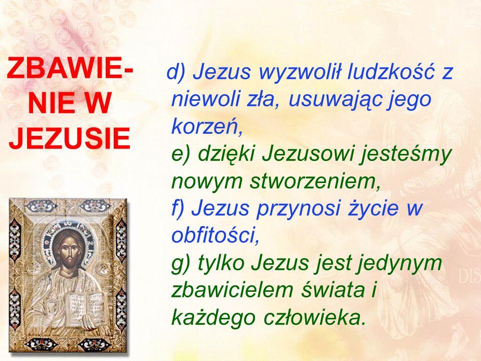 ZBAWIE- NIE W JEZUSIE d) Jezus wyzwolił ludzkość z niewoli zła, usuwając jego korzeń, e) dzięki Jezusowi jesteśmy nowym stworzeniem, f) Jezus przynosi życie w obfitości, g) tylko Jezus jest jedynym zbawicielem świata i każdego człowieka.