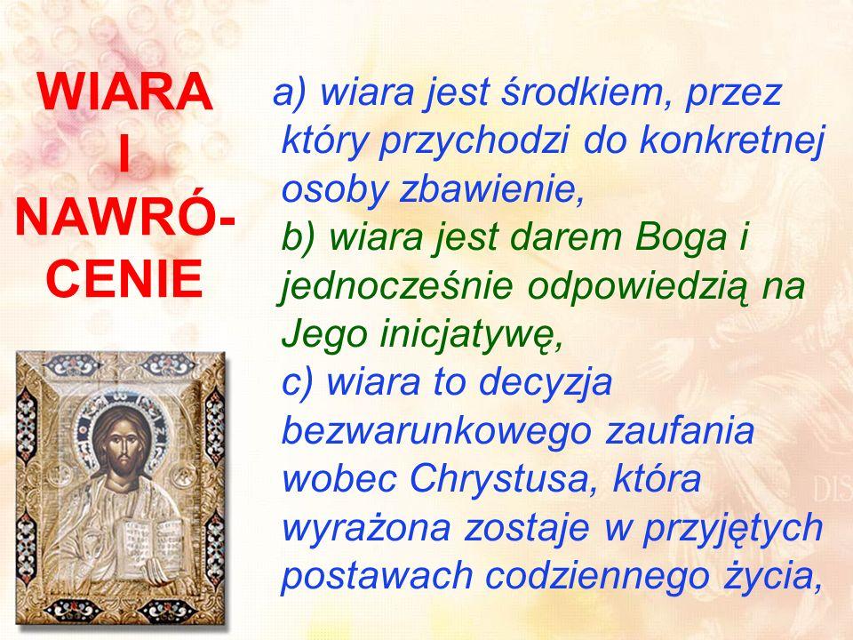 WIARA I NAWRÓ- CENIE a) wiara jest środkiem, przez który przychodzi do konkretnej osoby zbawienie, b) wiara jest darem Boga i jednocześnie odpowiedzią na Jego inicjatywę, c) wiara to decyzja bezwarunkowego zaufania wobec Chrystusa, która wyrażona zostaje w przyjętych postawach codziennego życia,