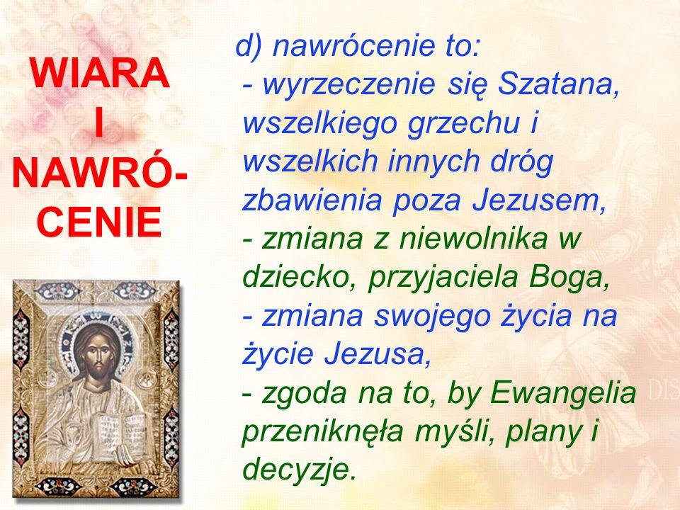 WIARA I NAWRÓ- CENIE d) nawrócenie to: - wyrzeczenie się Szatana, wszelkiego grzechu i wszelkich innych dróg zbawienia poza Jezusem, - zmiana z niewolnika w dziecko, przyjaciela Boga, - zmiana swojego życia na życie Jezusa, - zgoda na to, by Ewangelia przeniknęła myśli, plany i decyzje.