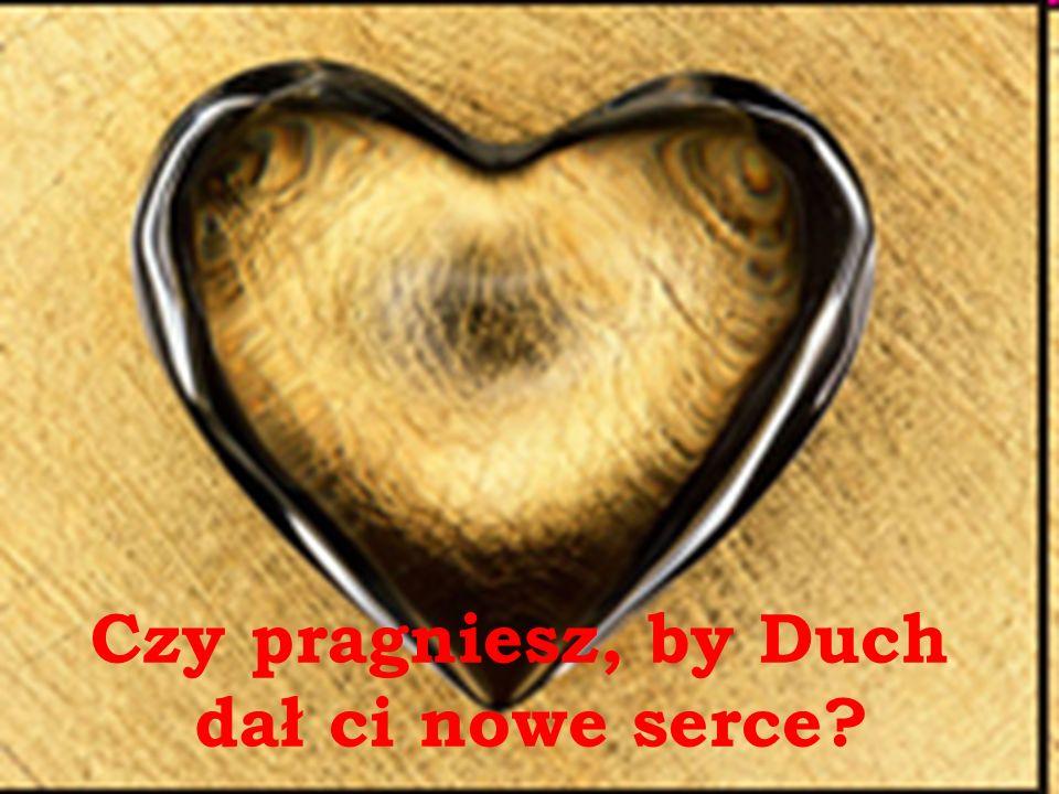 Czy pragniesz, by Duch dał ci nowe serce?