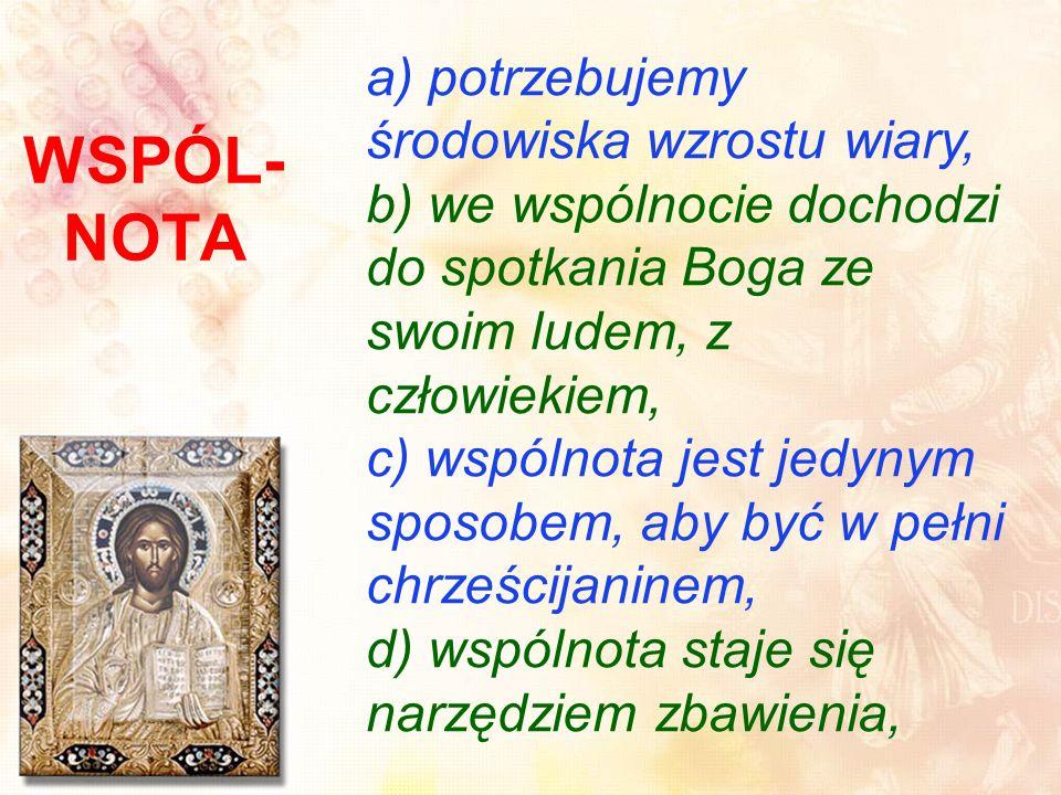 WSPÓL- NOTA a) potrzebujemy środowiska wzrostu wiary, b) we wspólnocie dochodzi do spotkania Boga ze swoim ludem, z człowiekiem, c) wspólnota jest jedynym sposobem, aby być w pełni chrześcijaninem, d) wspólnota staje się narzędziem zbawienia,