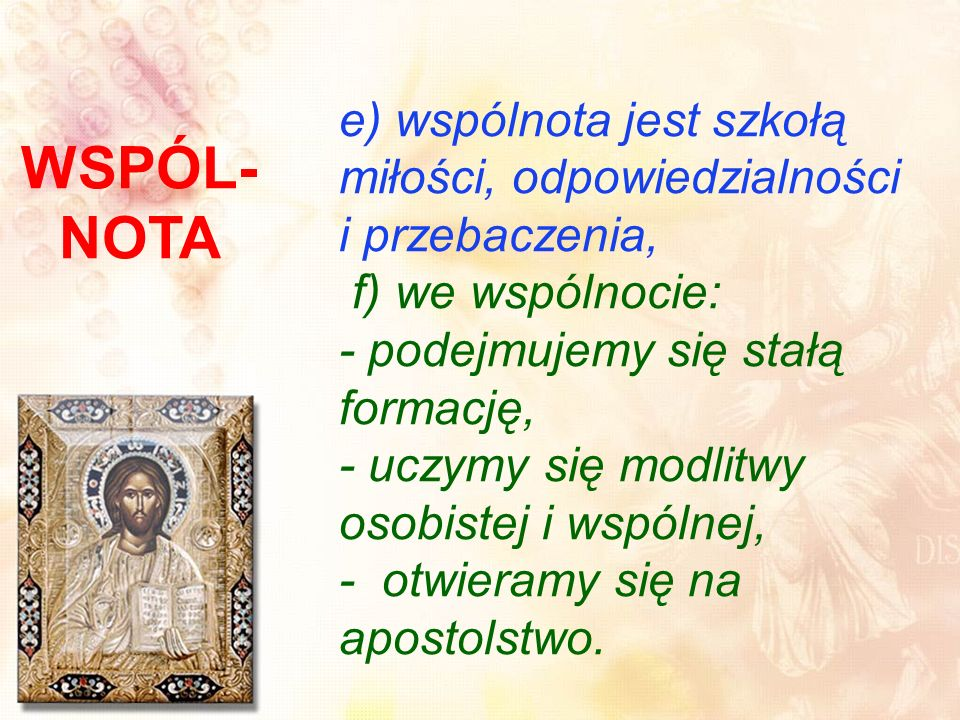 e) wspólnota jest szkołą miłości, odpowiedzialności i przebaczenia, f) we wspólnocie: - podejmujemy się stałą formację, - uczymy się modlitwy osobistej i wspólnej, - otwieramy się na apostolstwo.