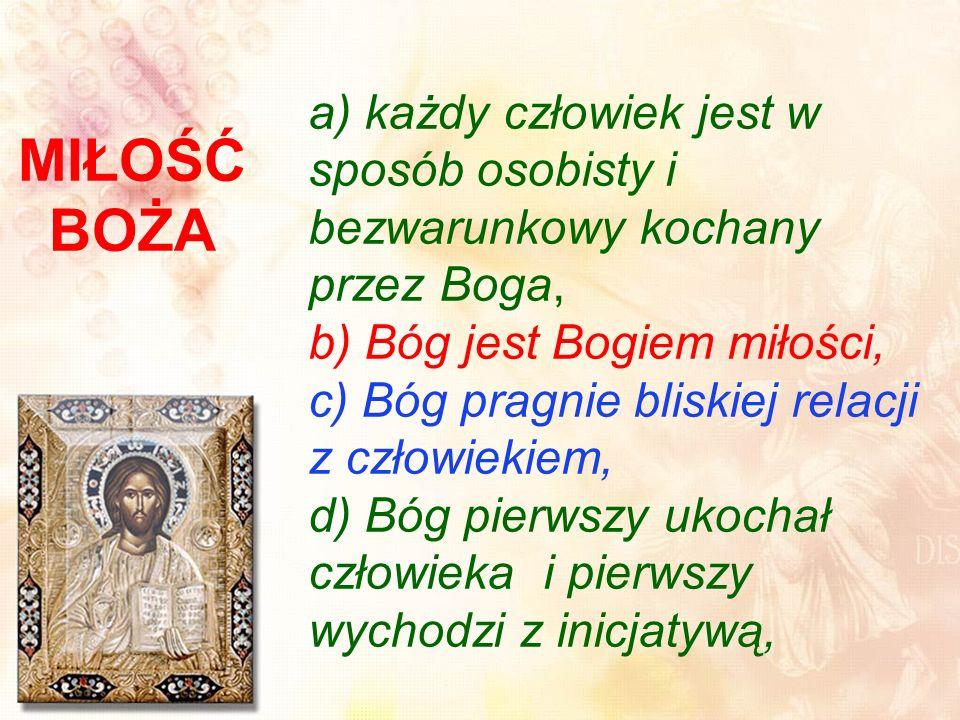 MIŁOŚĆ BOŻA a) każdy człowiek jest w sposób osobisty i bezwarunkowy kochany przez Boga, b) Bóg jest Bogiem miłości, c) Bóg pragnie bliskiej relacji z człowiekiem, d) Bóg pierwszy ukochał człowieka i pierwszy wychodzi z inicjatywą,