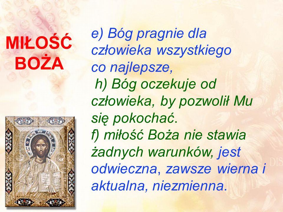 MIŁOŚĆ BOŻA e) Bóg pragnie dla człowieka wszystkiego co najlepsze, h) Bóg oczekuje od człowieka, by pozwolił Mu się pokochać.