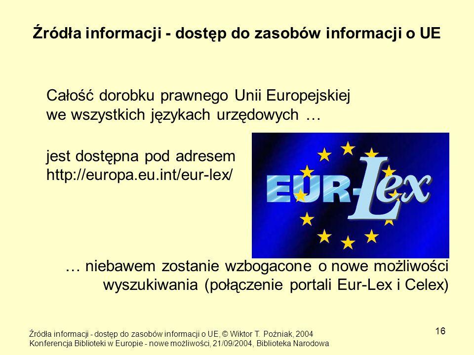 16 Źródła informacji - dostęp do zasobów informacji o UE Całość dorobku prawnego Unii Europejskiej we wszystkich językach urzędowych … jest dostępna p