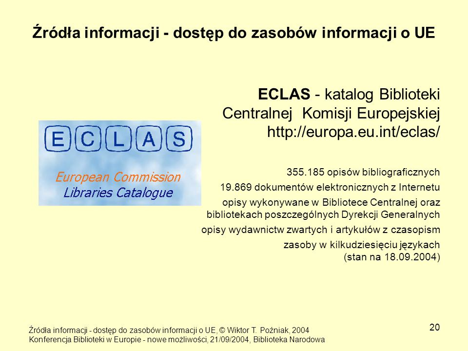 20 Źródła informacji - dostęp do zasobów informacji o UE ECLAS - katalog Biblioteki Centralnej Komisji Europejskiej http://europa.eu.int/eclas/ 355.18