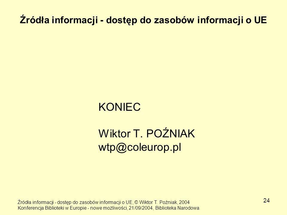 24 Źródła informacji - dostęp do zasobów informacji o UE KONIEC Wiktor T. POŹNIAK wtp@coleurop.pl Źródła informacji - dostęp do zasobów informacji o U