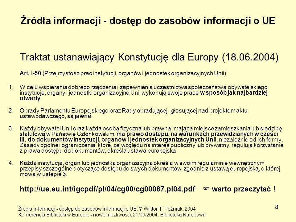 8 Źródła informacji - dostęp do zasobów informacji o UE Traktat ustanawiający Konstytucję dla Europy (18.06.2004) Art. I-50 (Przejrzystość prac instyt