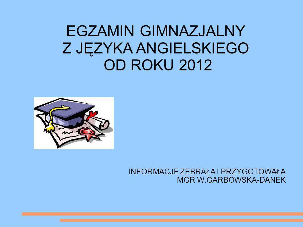 EGZAMIN GIMNAZJALNY Z JĘZYKA ANGIELSKIEGO OD ROKU 2012 INFORMACJE ZEBRAŁA I PRZYGOTOWAŁA MGR W.GARBOWSKA-DANEK