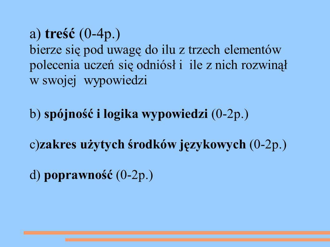 a) treść (0-4p.) bierze się pod uwagę do ilu z trzech elementów polecenia uczeń się odniósł i ile z nich rozwinął w swojej wypowiedzi b) spójność i lo