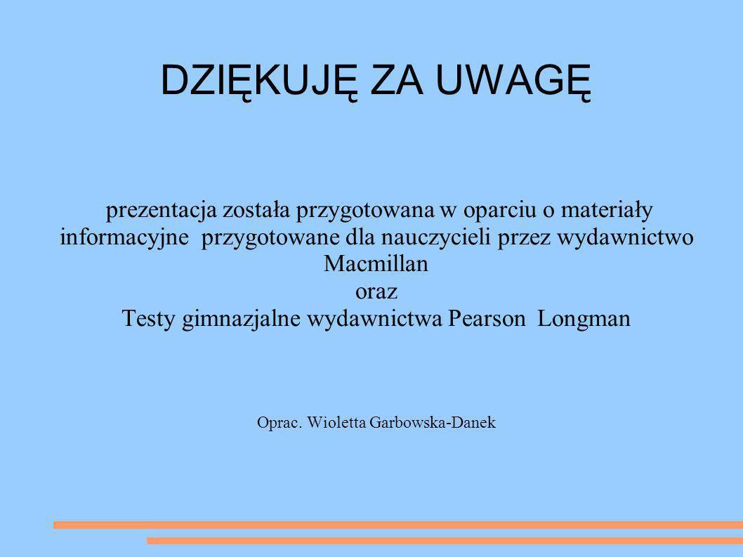 DZIĘKUJĘ ZA UWAGĘ prezentacja została przygotowana w oparciu o materiały informacyjne przygotowane dla nauczycieli przez wydawnictwo Macmillan oraz Te