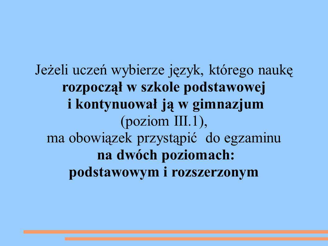 Jeżeli uczeń wybierze język, którego naukę rozpoczął w gimnazjum (poziom III.0), ma obowiązek przystąpić do egzaminu na poziomie podstawowym.