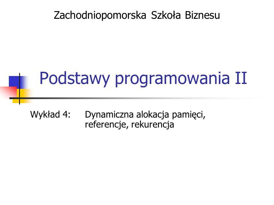Podstawy programowania II Wykład 4: Dynamiczna alokacja pamięci, referencje, rekurencja Zachodniopomorska Szkoła Biznesu