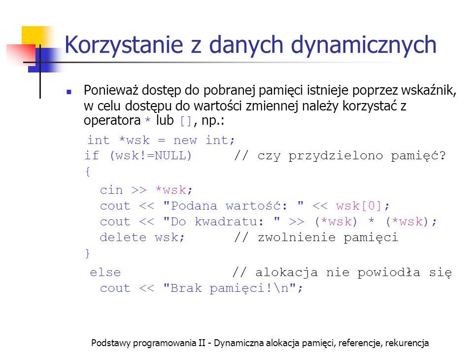 Podstawy programowania II - Dynamiczna alokacja pamięci, referencje, rekurencja Korzystanie z danych dynamicznych Ponieważ dostęp do pobranej pamięci