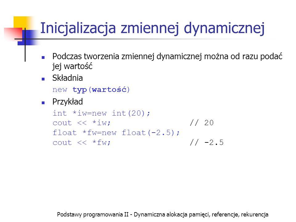 Podstawy programowania II - Dynamiczna alokacja pamięci, referencje, rekurencja Inicjalizacja zmiennej dynamicznej Podczas tworzenia zmiennej dynamicz