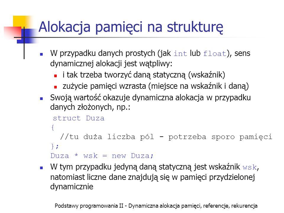 Podstawy programowania II - Dynamiczna alokacja pamięci, referencje, rekurencja Alokacja pamięci na strukturę W przypadku danych prostych (jak int lub