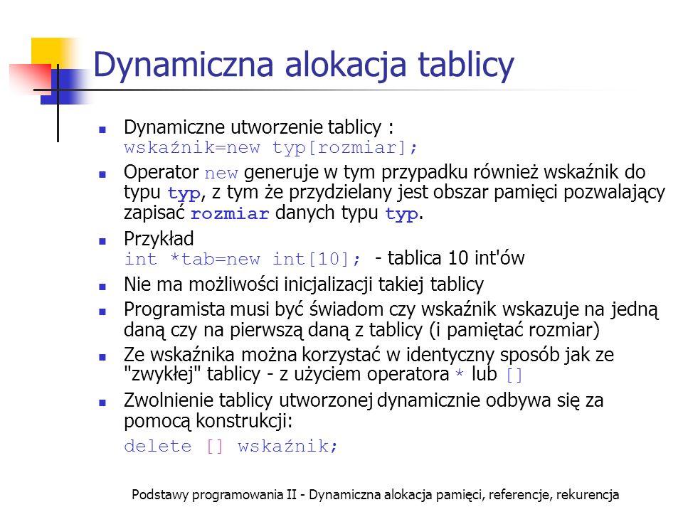 Podstawy programowania II - Dynamiczna alokacja pamięci, referencje, rekurencja Dynamiczna alokacja tablicy Dynamiczne utworzenie tablicy : wskaźnik=n