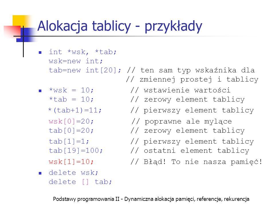 Podstawy programowania II - Dynamiczna alokacja pamięci, referencje, rekurencja Alokacja tablicy - przykłady int *wsk, *tab; wsk=new int; tab=new int[
