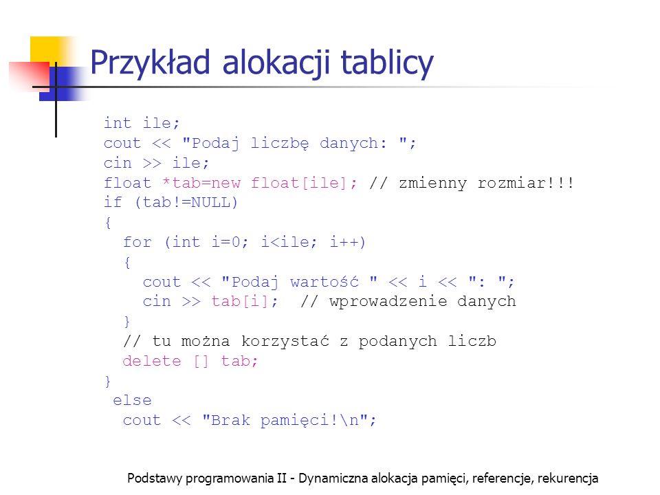 Podstawy programowania II - Dynamiczna alokacja pamięci, referencje, rekurencja Przykład alokacji tablicy int ile; cout > ile; float *tab=new float[il