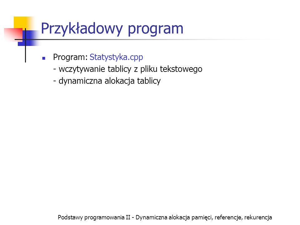 Podstawy programowania II - Dynamiczna alokacja pamięci, referencje, rekurencja Przykładowy program Program: Statystyka.cpp - wczytywanie tablicy z pl