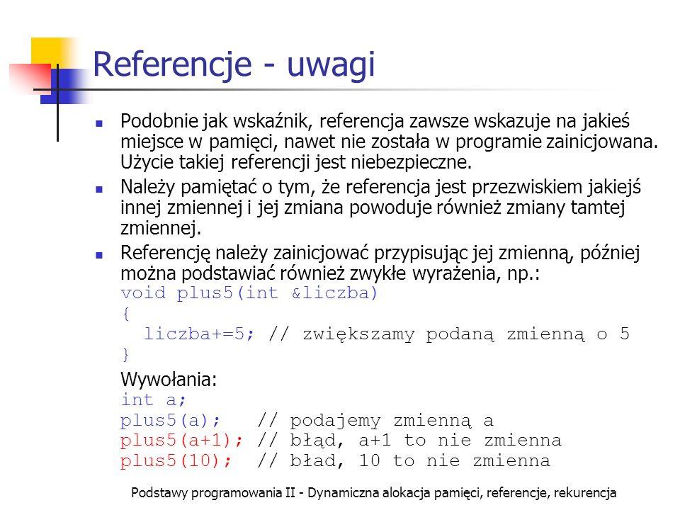 Podstawy programowania II - Dynamiczna alokacja pamięci, referencje, rekurencja Referencje - uwagi Podobnie jak wskaźnik, referencja zawsze wskazuje n