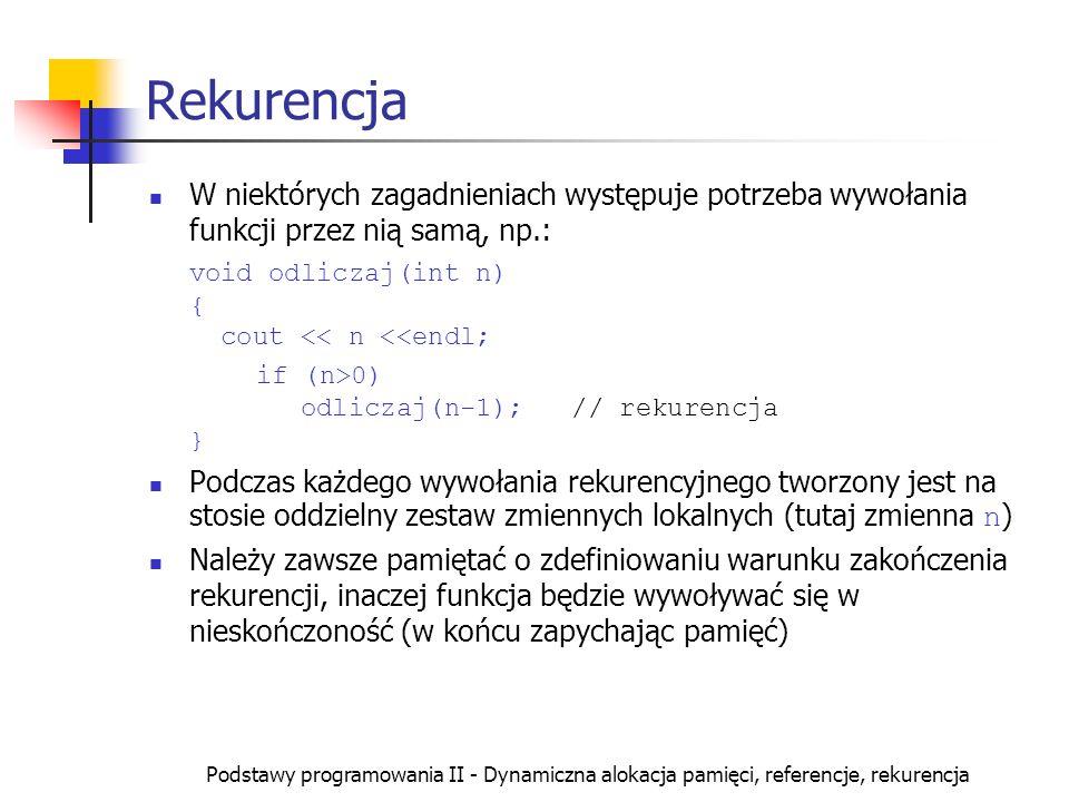Podstawy programowania II - Dynamiczna alokacja pamięci, referencje, rekurencja Rekurencja W niektórych zagadnieniach występuje potrzeba wywołania fun