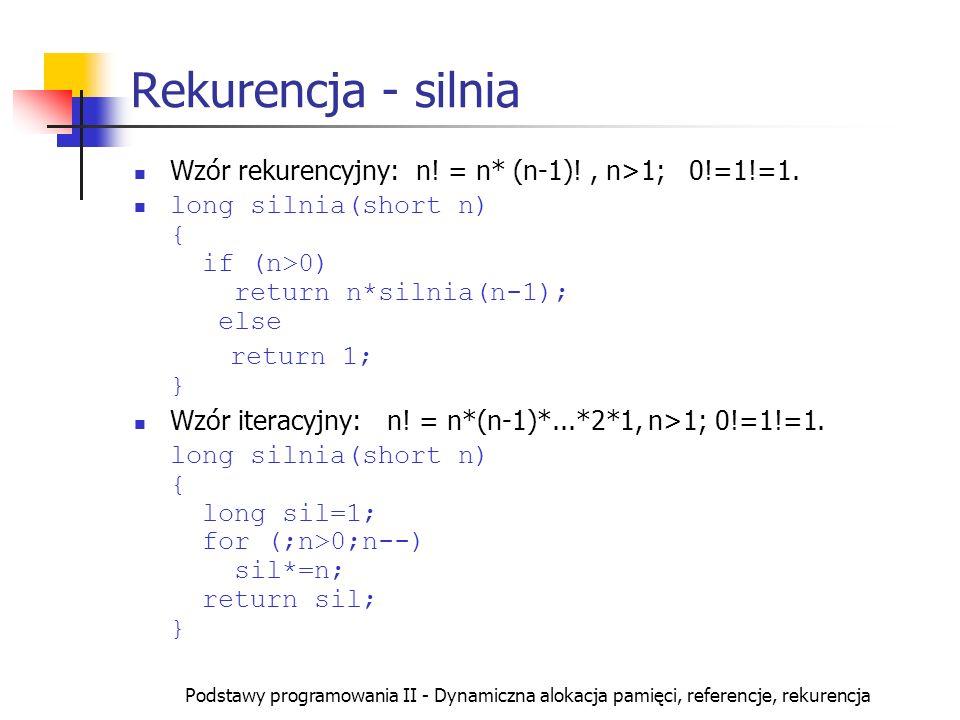Podstawy programowania II - Dynamiczna alokacja pamięci, referencje, rekurencja Rekurencja - silnia Wzór rekurencyjny: n! = n* (n-1)!, n>1; 0!=1!=1. l
