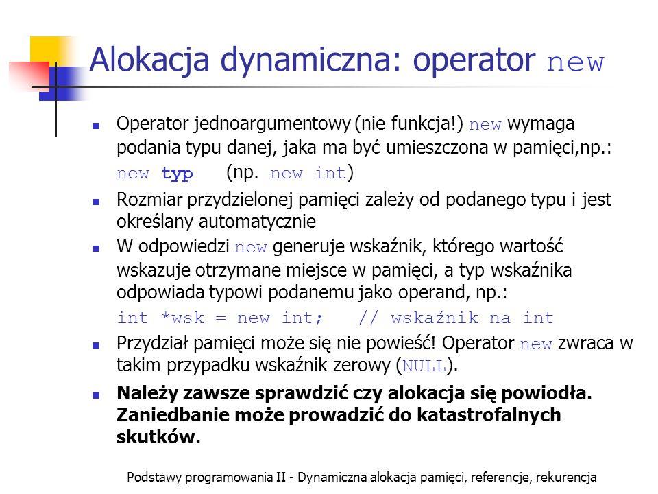 Podstawy programowania II - Dynamiczna alokacja pamięci, referencje, rekurencja Alokacja dynamiczna: operator new Operator jednoargumentowy (nie funkc