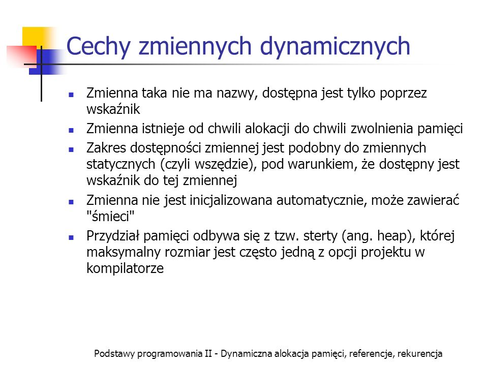 Podstawy programowania II - Dynamiczna alokacja pamięci, referencje, rekurencja Tablica zmiennych dynamicznych (2) struct Zespolona { float re, im; }; Zespolona *z[10]; // tablica wskaźników int blad=0; // znacznik błędu for (int i=0; i re=10; z1[5]->im=2;// liczba 10-2i cout re im << i\n ; } else cout << Brak pamięci!\n ); for (int i=0;i<10; i++) if (z[i]!=NULL) delete z[i];