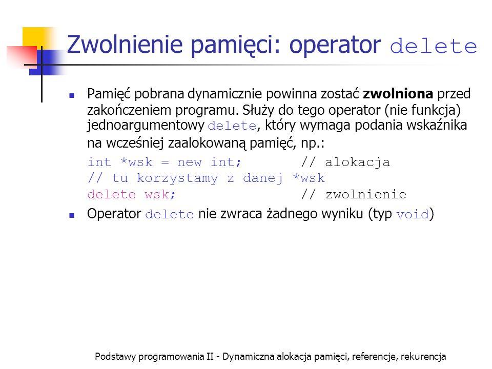 Podstawy programowania II - Dynamiczna alokacja pamięci, referencje, rekurencja Alokacja tablicy - przykłady int *wsk, *tab; wsk=new int; tab=new int[20]; // ten sam typ wskaźnika dla // zmiennej prostej i tablicy *wsk = 10; // wstawienie wartości *tab = 10; // zerowy element tablicy *(tab+1)=11; // pierwszy element tablicy wsk[0]=20; // poprawne ale mylące tab[0]=20; // zerowy element tablicy tab[1]=1; // pierwszy element tablicy tab[19]=100; // ostatni element tablicy wsk[1]=10; // Błąd.