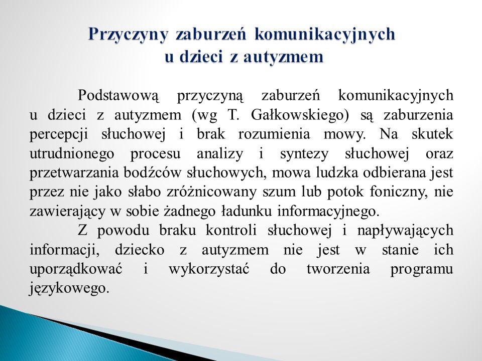 Podstawową przyczyną zaburzeń komunikacyjnych u dzieci z autyzmem (wg T. Gałkowskiego) są zaburzenia percepcji słuchowej i brak rozumienia mowy. Na sk