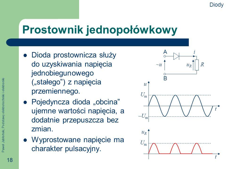 Paweł Jabłoński, Podstawy elektrotechniki i elektroniki 18 Prostownik jednopołówkowy Dioda prostownicza służy do uzyskiwania napięcia jednobiegunowego (stałego) z napięcia przemiennego.