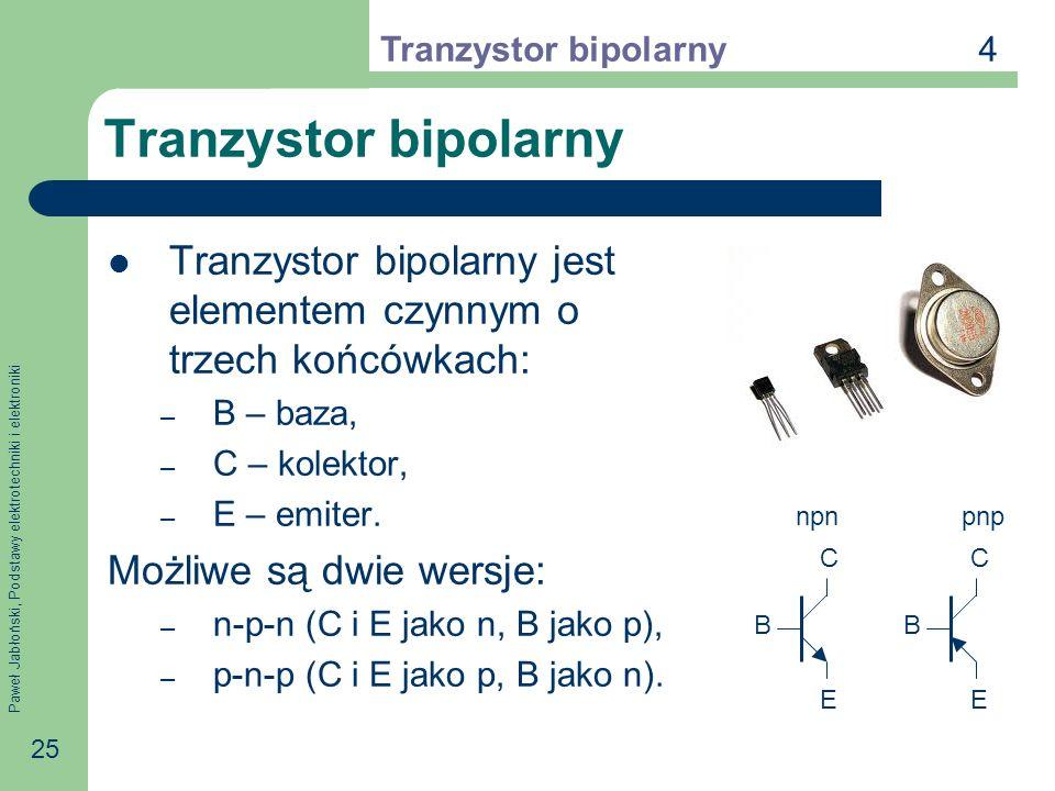 Paweł Jabłoński, Podstawy elektrotechniki i elektroniki 25 Tranzystor bipolarny Tranzystor bipolarny jest elementem czynnym o trzech końcówkach: – B – baza, – C – kolektor, – E – emiter.