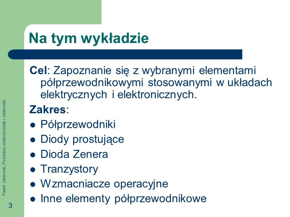 Paweł Jabłoński, Podstawy elektrotechniki i elektroniki 3 Na tym wykładzie Cel: Zapoznanie się z wybranymi elementami półprzewodnikowymi stosowanymi w układach elektrycznych i elektronicznych.