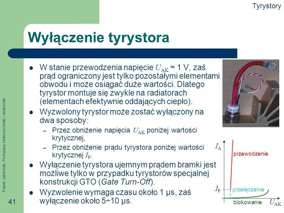Paweł Jabłoński, Podstawy elektrotechniki i elektroniki 41 Wyłączenie tyrystora W stanie przewodzenia napięcie U AK 1 V, zaś prąd ograniczony jest tylko pozostałymi elementami obwodu i może osiągać duże wartości.