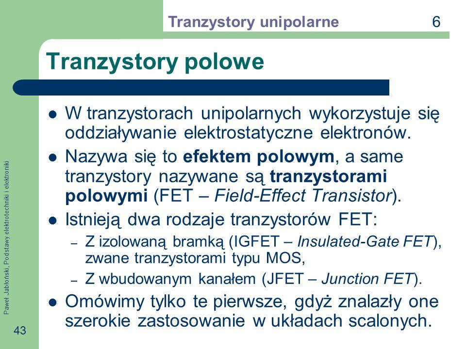 Paweł Jabłoński, Podstawy elektrotechniki i elektroniki 43 Tranzystory polowe W tranzystorach unipolarnych wykorzystuje się oddziaływanie elektrostatyczne elektronów.