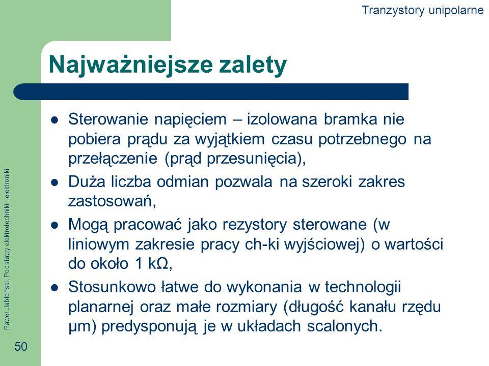 Paweł Jabłoński, Podstawy elektrotechniki i elektroniki 50 Najważniejsze zalety Sterowanie napięciem – izolowana bramka nie pobiera prądu za wyjątkiem czasu potrzebnego na przełączenie (prąd przesunięcia), Duża liczba odmian pozwala na szeroki zakres zastosowań, Mogą pracować jako rezystory sterowane (w liniowym zakresie pracy ch-ki wyjściowej) o wartości do około 1 kΩ, Stosunkowo łatwe do wykonania w technologii planarnej oraz małe rozmiary (długość kanału rzędu μm) predysponują je w układach scalonych.